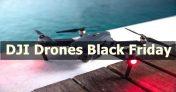 15 Best DJI Drones Black Friday Deals [2019] – Up to 60% Off